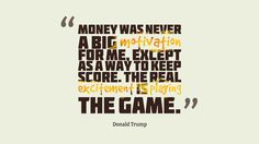 Money was never a big motivation for me, except as a way to keep score. The real excitement is playing the game. - Donald Trump Money Wise Quotes about Finance and Financing