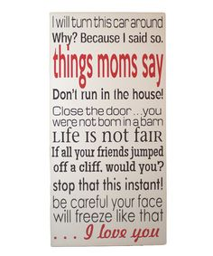 This made me laugh out loud. A little because my mom used to say these things to me and a little because I now say them to my son. haha Take a look at this Brown  Red 'Things Moms Say' Wall Art by Vinyl Crafts on #zulily today!