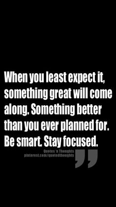 When you least expect it, something great will come along. Something better than you ever planned for. Be smart. Stay focused.