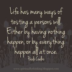 Life has many ways of testing a persons will. Either by having nothing happen, or by everything happen all at once.  ~Paulo Coelho