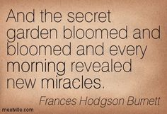 And the secret garden bloomed and bloomed and every morning revealed new miracles. Frances Hodgson Burnett