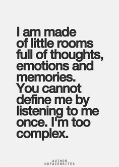 I didn't even realize this was INFJ. It's totally me. INFJ - I am made of little rooms full of thoughts, emotions, and memories. You cannot define me by listening to me once. I'm too complex. Mbti, Great Quotes, Quotes To Live By, Me Quotes, Inspirational Quotes, Qoutes, Deja Vu Quotes, Motivational, The Words