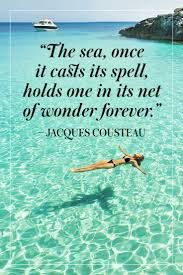 Cousteau: The sea, once it casts its spell, hold one in its net of wonder forever.