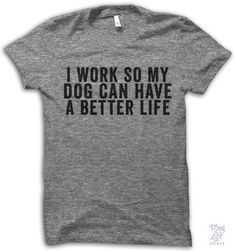 i work so my dog can have a better life!