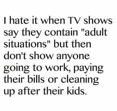 I hate it when TV shows say they contain adult content but then don't show anyone going to work, paying their bills or cleaning up after their kids.