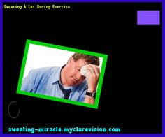 Sweating A Lot During Exercise 210133 - Your Body to Stop Excessive Sweating In 48 Hours - Guaranteed!