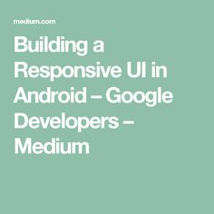 Building a Responsive UI in Android – Google Developers – Medium