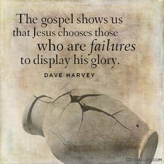 """""""The gospel shows us that Jesus chooses those who are failures to display his glory."""" (Dave Harvey)"""