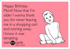 Free, Birthday Ecard: Happy Birthday Mom! Now that I'm older I wanna thank you for never leaving me in a shopping cart and running away. I know it was tempting.