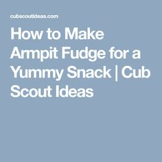 How to Make Armpit Fudge for a Yummy Snack | Cub Scout Ideas