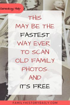 Organize Your Genealogy Research:  The fast and free way to scan old family photos for your family tree.