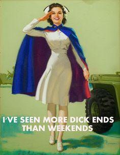 Happy Nurses Week!   I've seen more dick ends than weekends.. true dat! lol
