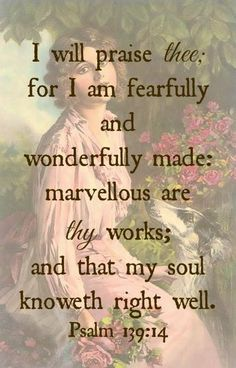 Psalm 139:14-16 (ESV)  14 I praise you, for I am fearfully and wonderfully made. Wonderful are your works;     my soul knows it very well. 15 My frame was not hidden from you, when I was being made in secret,     intricately woven in the depths of the earth. 16 Your eyes saw my unformed substance; in your book were written, every one of them,     the days that were formed for me,     when as yet there was none of them.