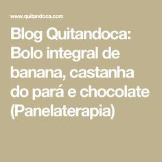 Blog Quitandoca: Bolo integral de banana, castanha do pará e chocolate (Panelaterapia)