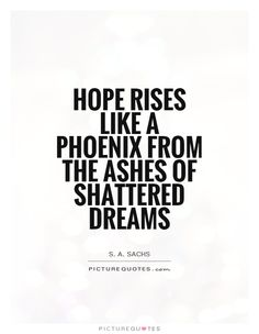Hope rises like a phoenix from the ashes of shattered dreams. Hope quotes on PictureQuotes.com.