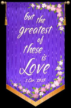 1 Corinthians 13:13 ~ And now abides Faith, Hope, Love, these three; but the greatest of these is Love.