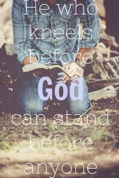 He who kneels before God can stand before anyone!