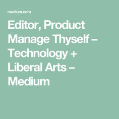 Editor, Product Manage Thyself – Technology + Liberal Arts – Medium