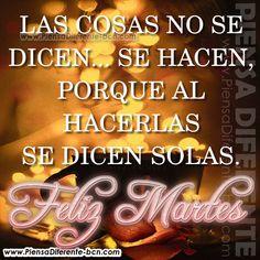 Las cosas no se dicen, se hacen... porque al hacerlas se dicen solas. FELIZ MARTES!!☺