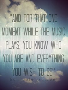 """""""And for that one moment while the music plays, you know who you are and everything you wish to be."""""""