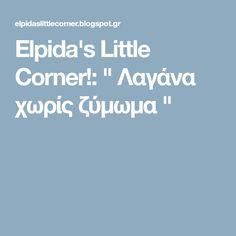 "Elpida's Little Corner!: "" Λαγάνα χωρίς ζύμωμα "" Little Corner, Blog, Recipes, Blogging, Ripped Recipes, Cooking Recipes, Medical Prescription"