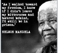 As I walked toward my freedom, I knew if I didn't leave my bitterness and hatred behind, I'd still be in prison. - Nelson Mandela