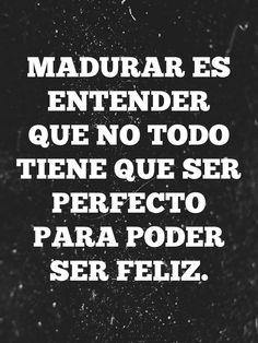 Madurar es entender que no todo tiene que ser perfecto para ser feliz.