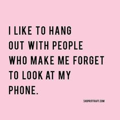 I Like To Hang Out With People Who Make Me Forget To Look At My Phone Quote.