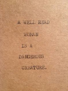 A well read woman is a dangerous creature!
