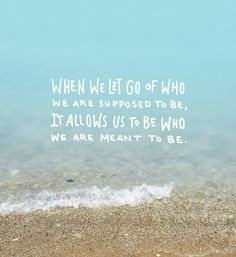 When we let go of who we are supposed to be, it allows us to be who we are meant to be. thedailyquotes.com