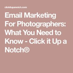 Email Marketing For Photographers: What You Need to Know - Click it Up a Notch®