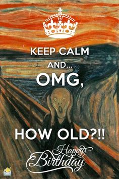 Keep Calm and... OMG, HOW OLD?! Happy Birthday