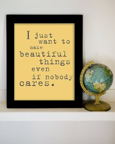 I just want o make beautiful things even if nobody cares. DITTO-Amen-NUFF SAID!