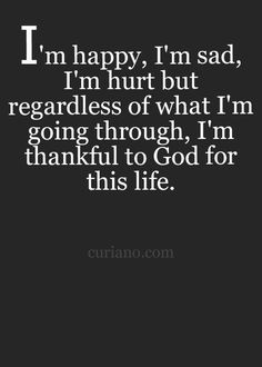I'm happy, I'm sad, I'm hurt but regardless of what I'm going through, I'm thankful to God for this life.