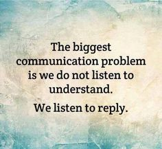 The biggest communication problem is we do not listen to understand. We listen…