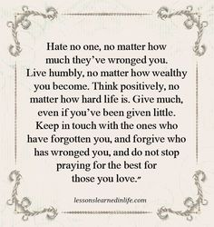 Hate no one, no matter how much they've wronged you. Live humbly, no matter how wealthy you become. Think positively, no matter how hard life is. Give much, even if you've been given little. Keep in touch with the ones who have forgotten you, and forgive who has wronged you, and do not stop praying for the best for those …