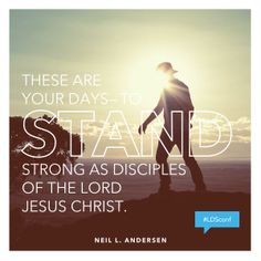 These are your days to stand strong as disciples of the Lord Jesus Christ - Neil L. Andersen #LDSConf