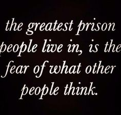 The greatest prison people live in, is the fear of what other people think... let it go, set yourself free and live!