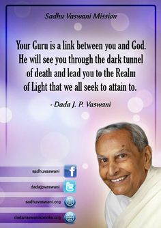 Your Guru is a link between you and God. He will see you through the dark tunnel of death and lead you to the Realm of Light that we all seek to attain to.  - Dada J.P. Vaswani #dadajpvaswani #quotes