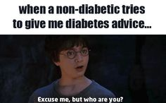 "I feel ya!! If someone has a sibling that has diabeties then they say something like diabeties hurts and you'll say "" I know I have this stupid disease!"