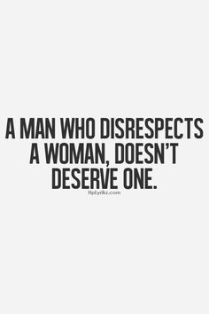 A man who disrespects a woman, doesnt deserve one. So very true... and the way a man treats his mother, is the way he will treat you.
