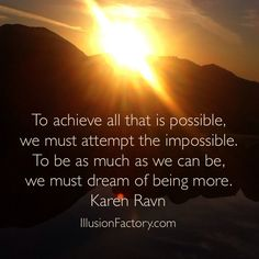To achieve all that is possible, we must attempt the impossible. To be as much as we can be, we must dream of being more. Karen Ravn At The Illusion Factory, we search for inspirational thoughts to share with others in our quest to help make the world a more enjoyable place in which to live. We encourage you to please repin the ones that resonate with you and share with others. If you or one of your colleagues need help with interactive marketing... call us 818-788-9700 x 1…