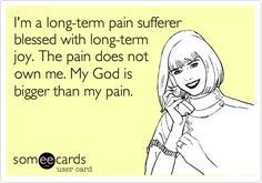 I'm a long-term pain sufferer blessed with long-term joy. The pain does not own me. My God is bigger than my pain. I hope to get to this point of peace of mind.