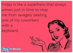 Humor ecard: Friday is like a superhero that always arrives just in time to stop me from savagely beating one of my coworkers with a keyboar...