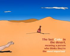 Venezuelan Sayings La última coca-cola del desierto. Translation: The last Coke in the desert, meaning a person who thinks they're the most important.