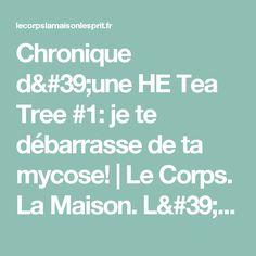 Chronique d'une HE Tea Tree #1: je te débarrasse de ta mycose! | Le Corps. La Maison. L'Esprit