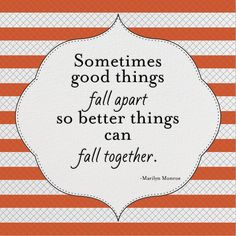 """""""Sometimes good things fall apart so better things can fall together."""""""