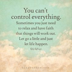 You can't control everything. Sometimes you just need to relax and have faith…