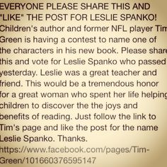 https://www.facebook.com/pages/Tim-Green/101660376595147 Leslie Spanko was my 7th grade English teacher, and she meant the world to her students. Please spread the word to have Tim Greene put her in one of his books, so everyone can remember what an amazing friend and teacher she was.  Heaven gained an angel, and but we will forever hold her in our hearts.