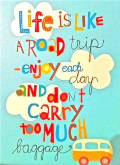 Life is like a Road Trip, enjoy each day and don't carry too much baggage.